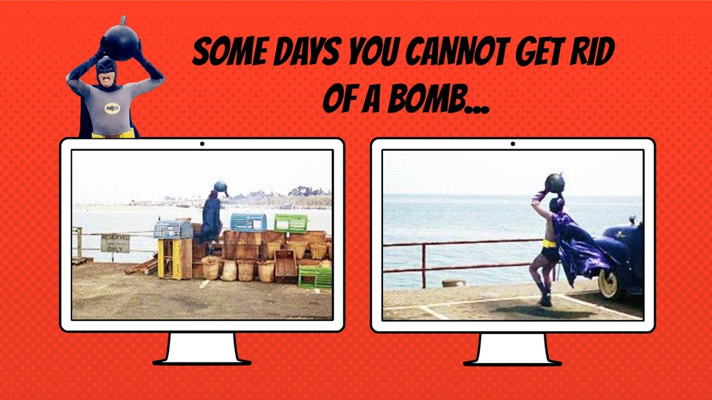 SOME DAYS YOU CANNOT GET RID OF A BOMB...