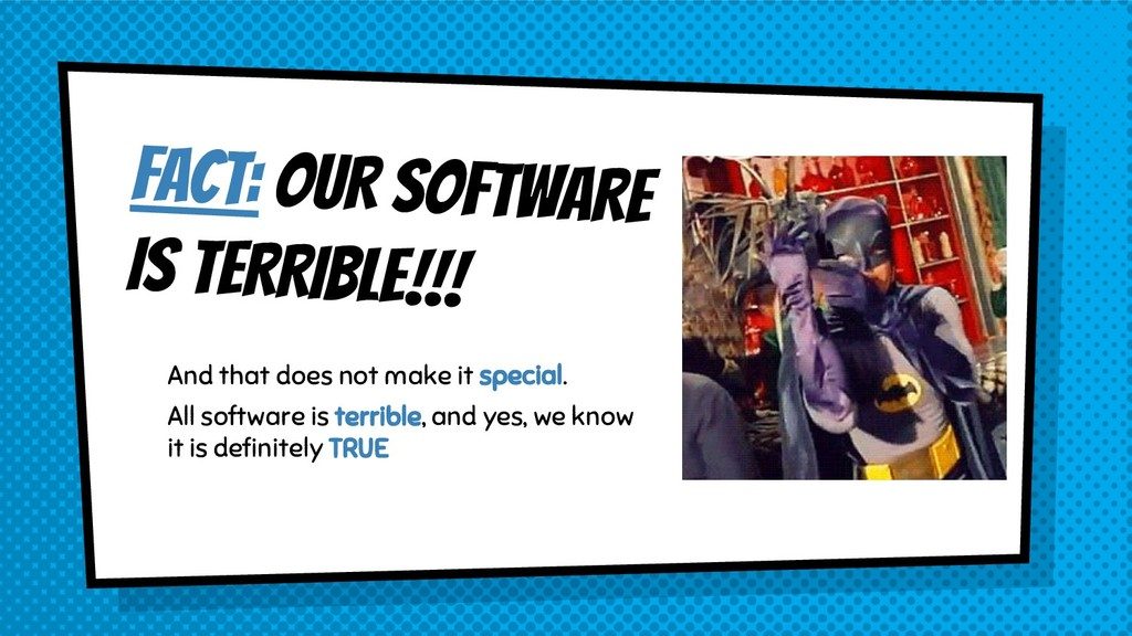 FACT: OUR SOFTWARE IS TERRIBLE!!! And that does...