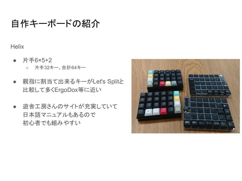 自作キーボードの紹介 Helix ● 片手6×5+2 ○ 片手32キー、合計64キー ● 親指...