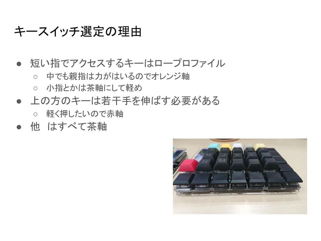 キースイッチ選定の理由 ● 短い指でアクセスするキーはロープロファイル ○ 中でも親指は力がは...