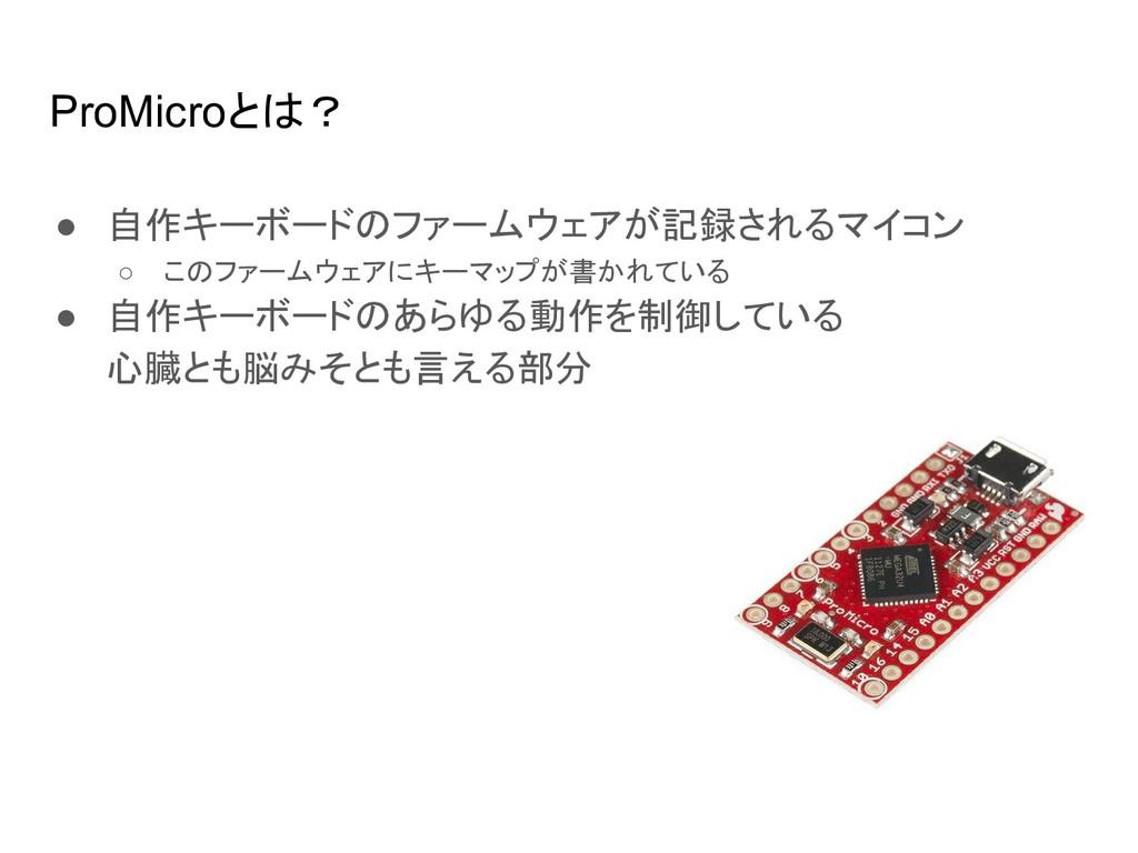 ProMicroとは? ● 自作キーボードのファームウェアが記録されるマイコン ○ このファー...
