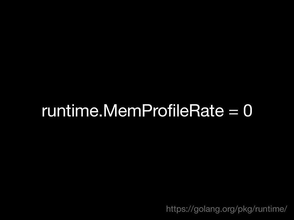 runtime.MemProfileRate = 0 https://golang.org/p...