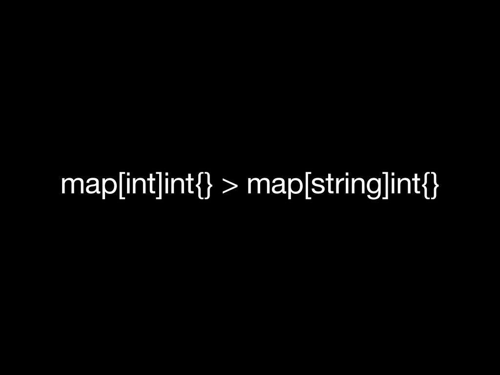 map[int]int{} > map[string]int{}