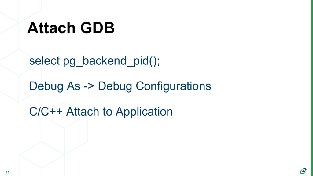 Attach GDB 11 select pg_backend_pid(); Debug As...