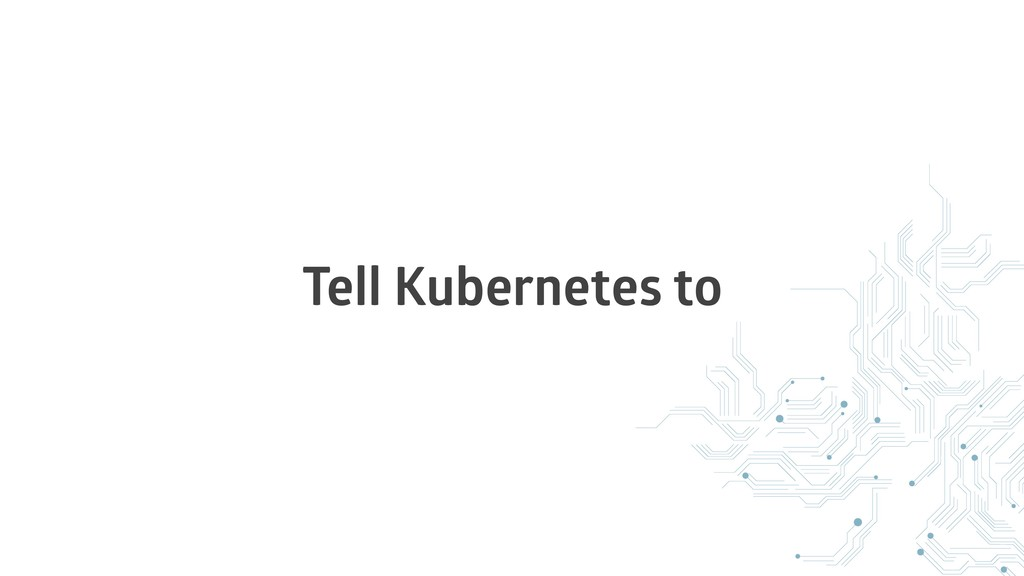 Tell Kubernetes to