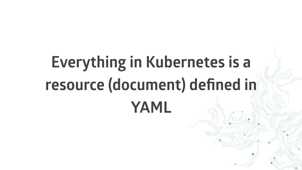 Everything in Kubernetes is a resource (documen...
