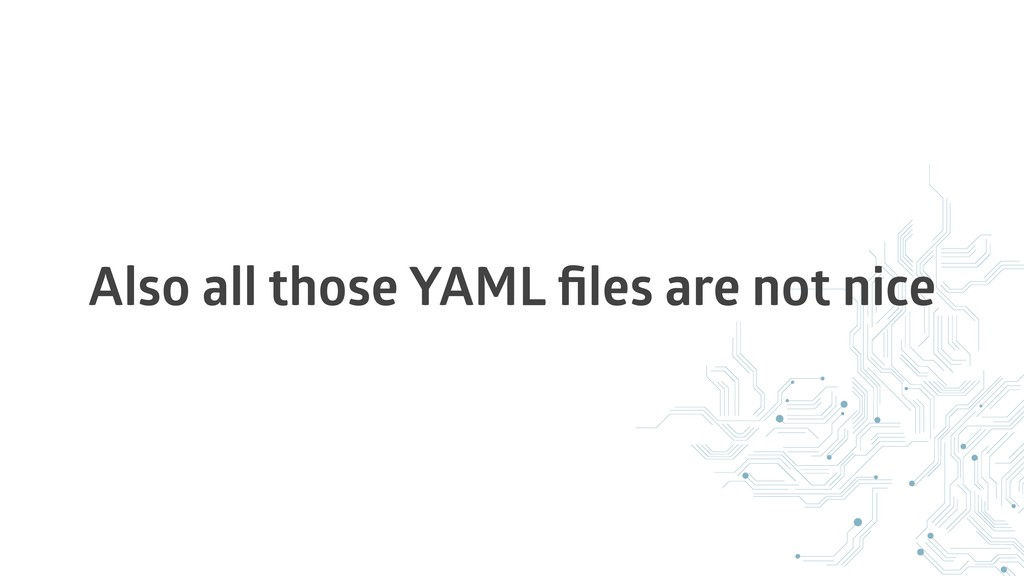 Also all those YAML files are not nice