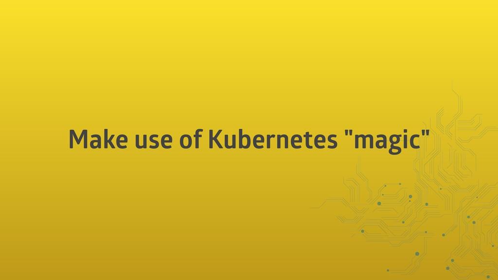 """Make use of Kubernetes """"magic"""""""