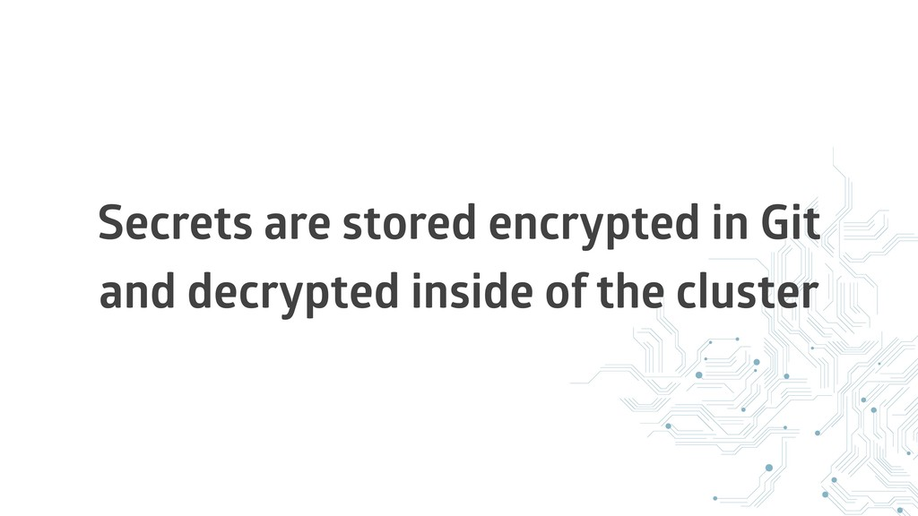 Secrets are stored encrypted in Git and decrypt...