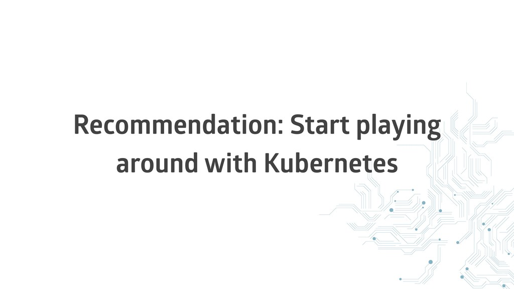 Recommendation: Start playing around with Kuber...