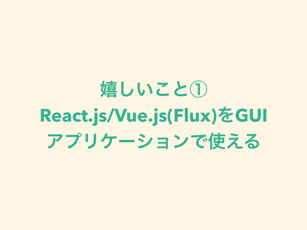 خ͍͜͠ͱᶃ React.js/Vue.js(Flux)ΛGUI ΞϓϦέʔγϣϯͰ͑Δ