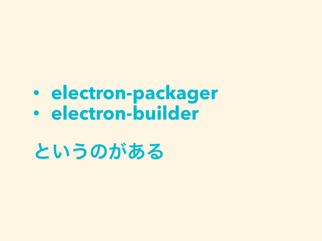 • electron-packager • electron-builder ͱ͍͏ͷ͕͋Δ