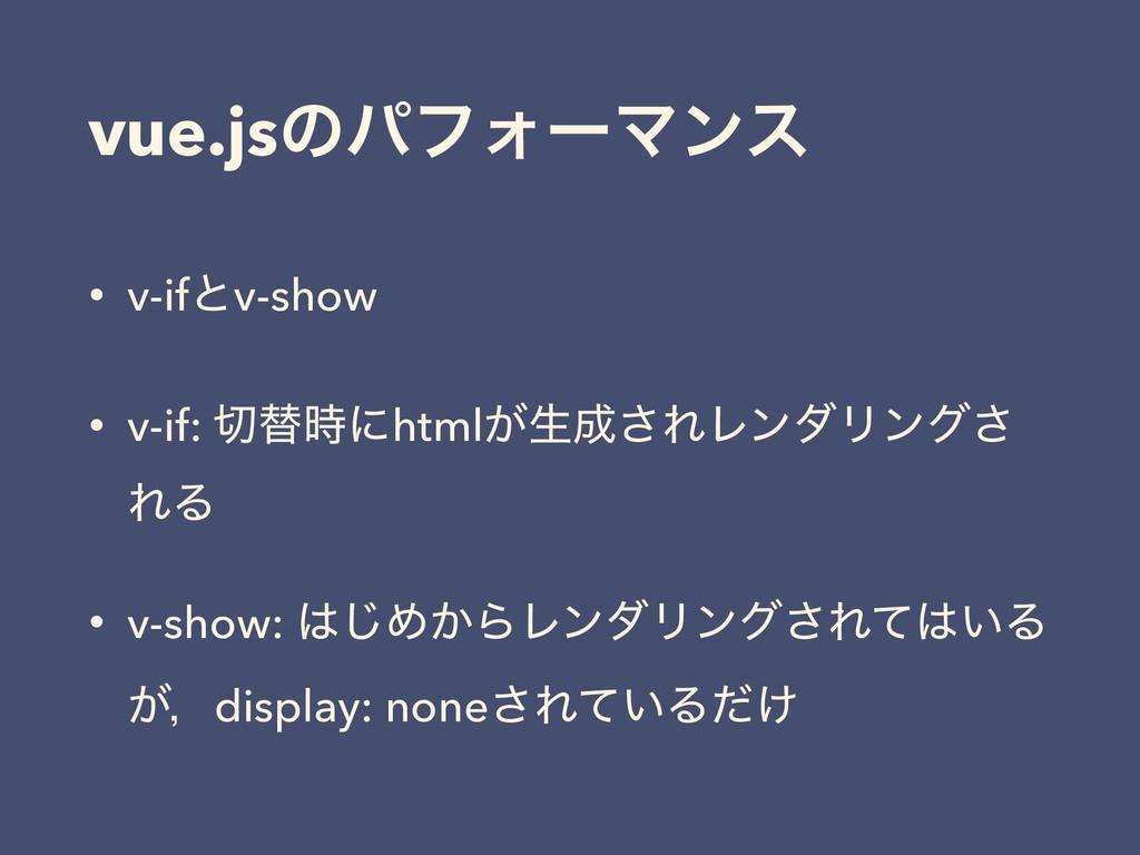 vue.jsͷύϑΥʔϚϯε • v-ifͱv-show • v-if: ସʹhtml͕ੜ...