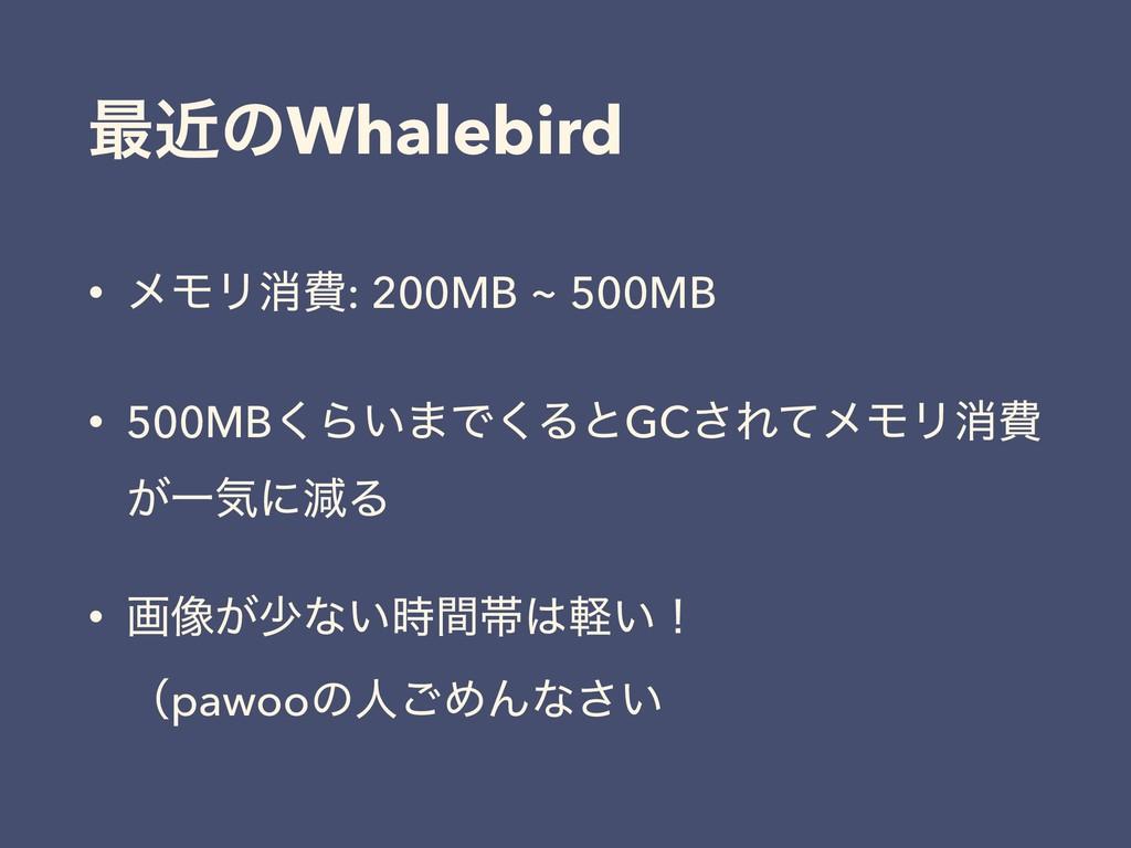 ࠷ۙͷWhalebird • ϝϞϦফඅ: 200MB ~ 500MB • 500MB͘Β͍·...
