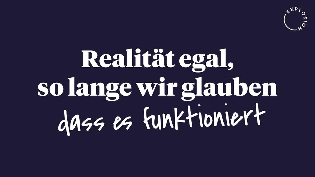 Realität egal, so lange wir glauben dass es fun...
