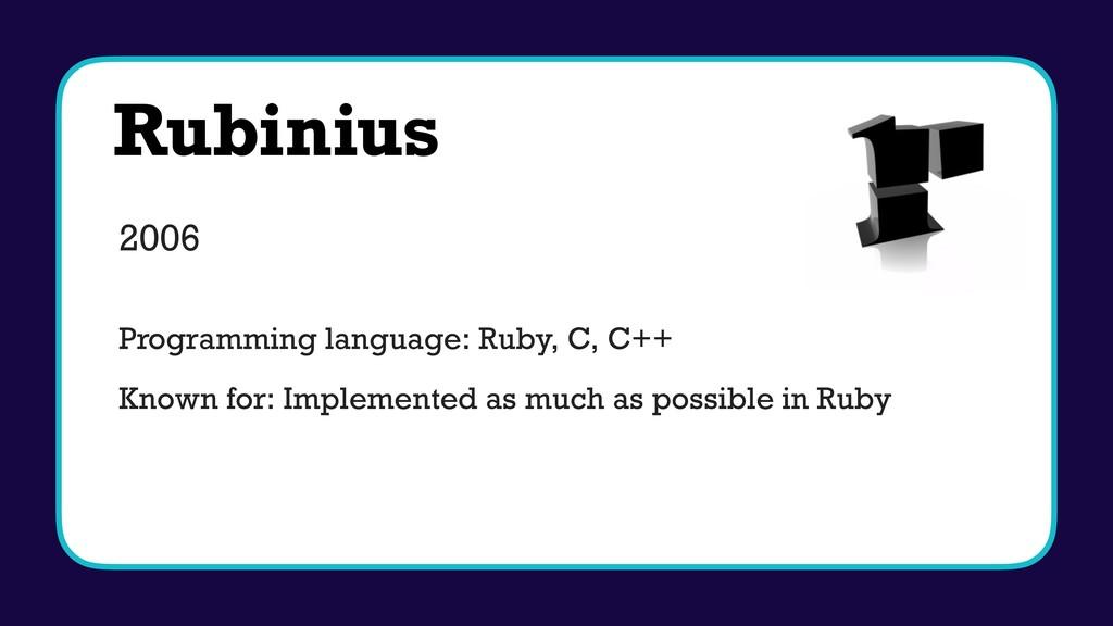 Rubinius 2006 Programming language: Ruby, C, C+...