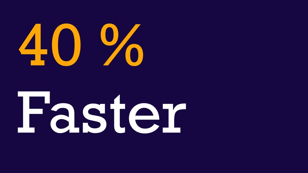 40 % Faster