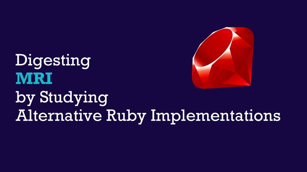 Digesting MRI by Studying Alternative Ruby Impl...