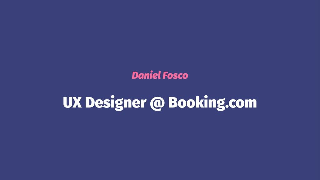 Daniel Fosco UX Designer @ Booking.com