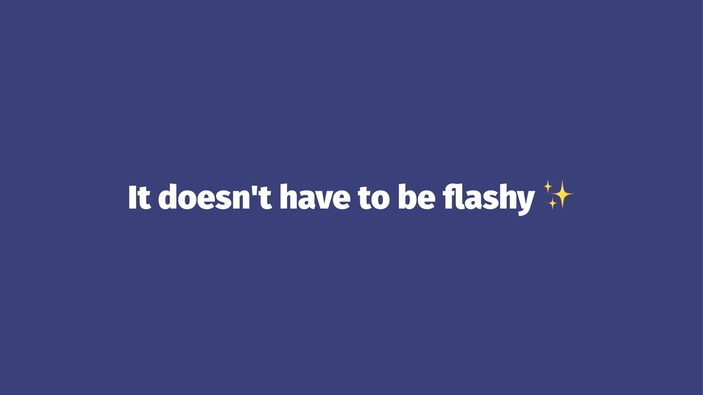It doesn't have to be flashy