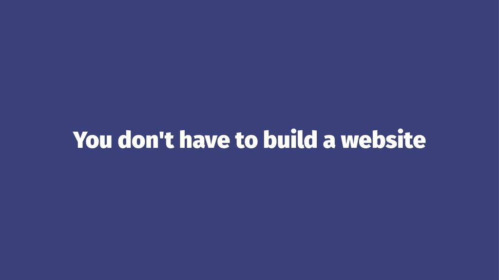You don't have to build a website
