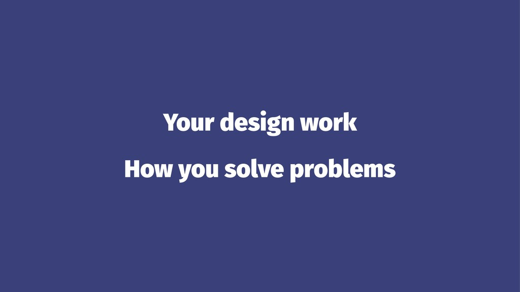 Your design work How you solve problems