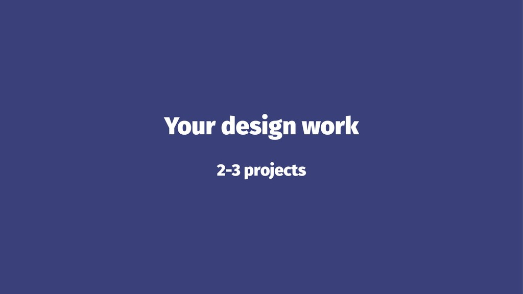 Your design work 2-3 projects