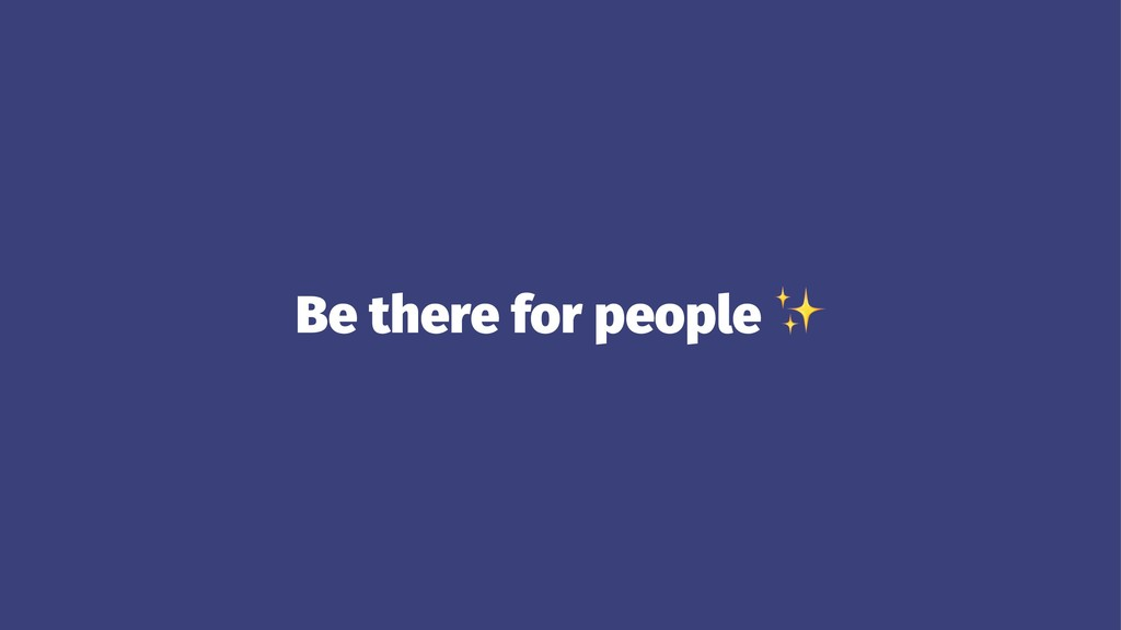 Be there for people