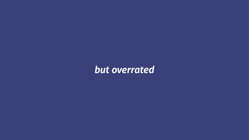 but overrated