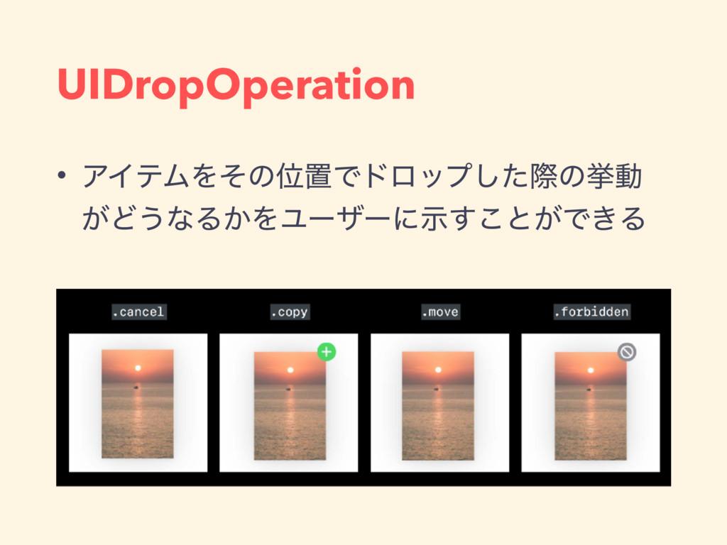 UIDropOperation • ΞΠςϜΛͦͷҐஔͰυϩοϓͨ͠ࡍͷڍಈ ͕Ͳ͏ͳΔ͔ΛϢ...