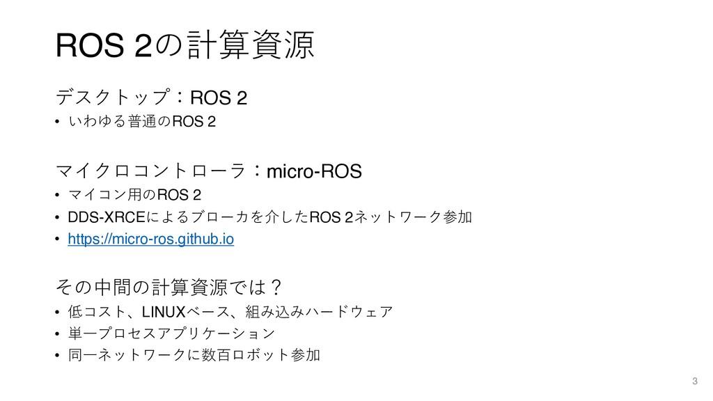 ROS 2の計算資源 デスクトップ:ROS 2 • いわゆる普通のROS 2 マイクロコントロ...