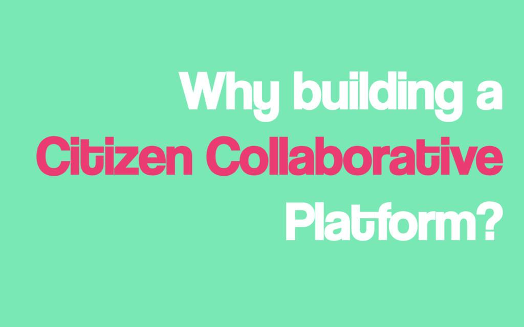 Why building a Citizen Collaborative Platform?