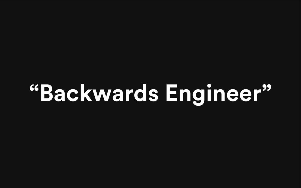 """""""Backwards Engineer"""""""