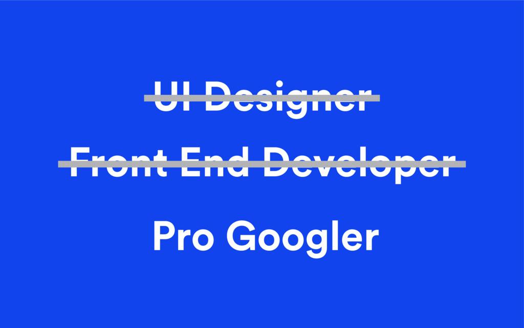 Pro Googler UI Designer Front End Developer