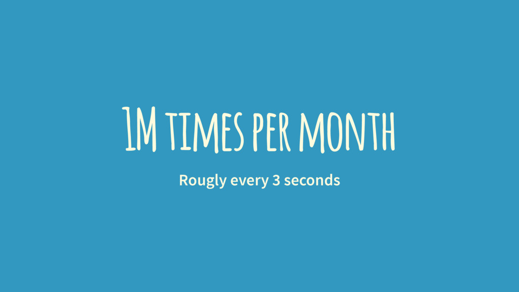 1M times per month Rougly every 3 seconds