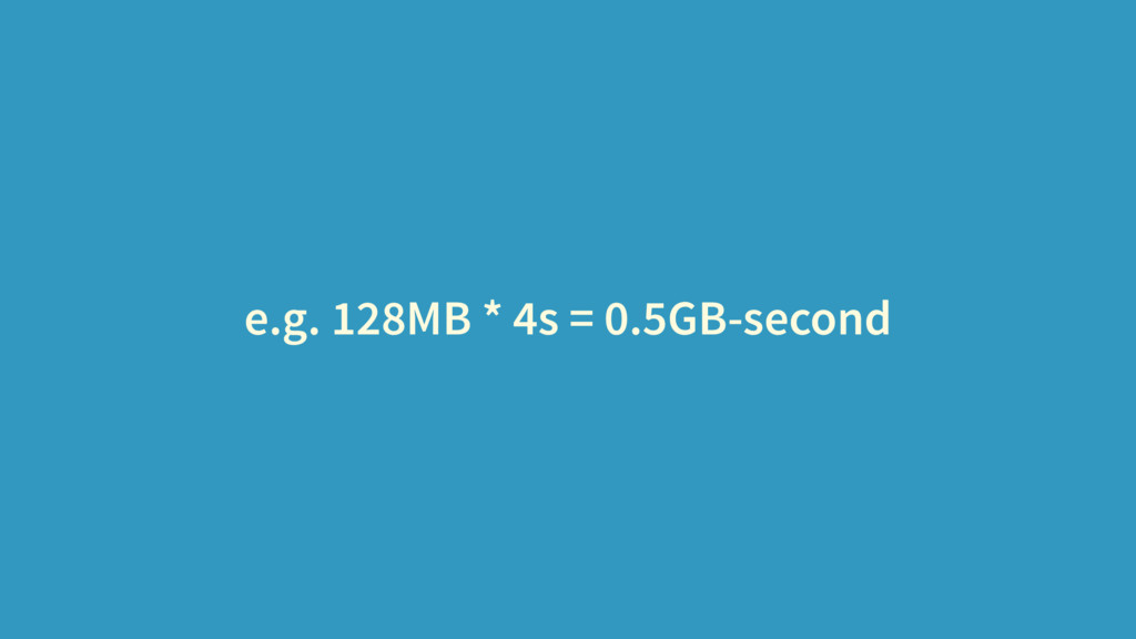 e.g. 128MB * 4s = 0.5GB-second
