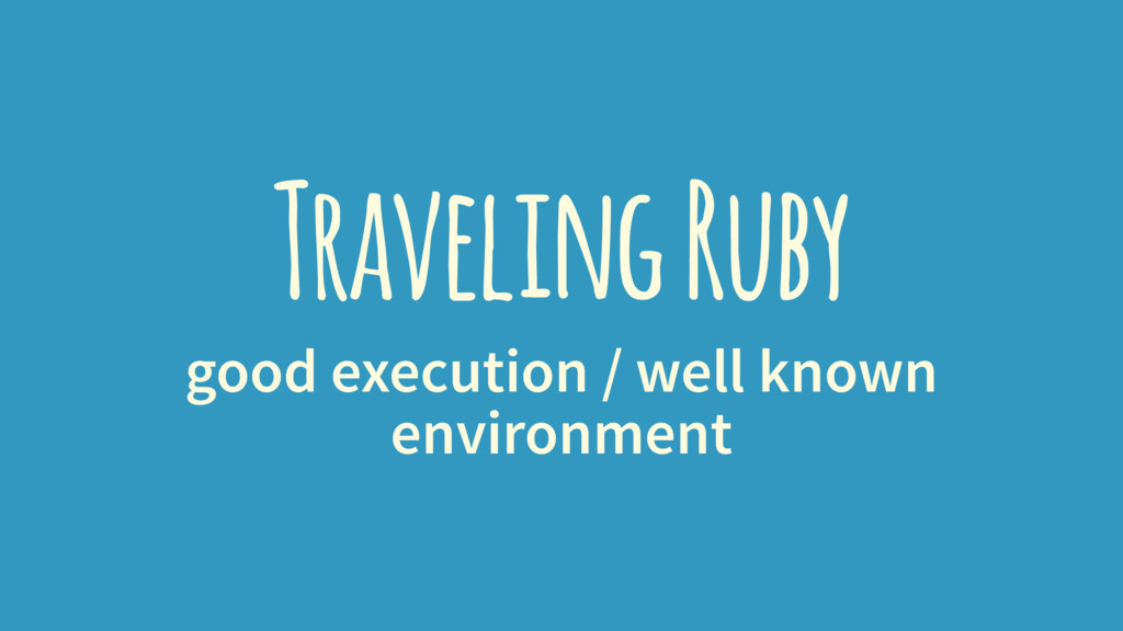 Traveling Ruby good execution / well known envi...