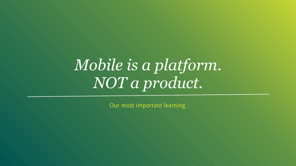 Mobile is a platform. NOT a product. Our most i...