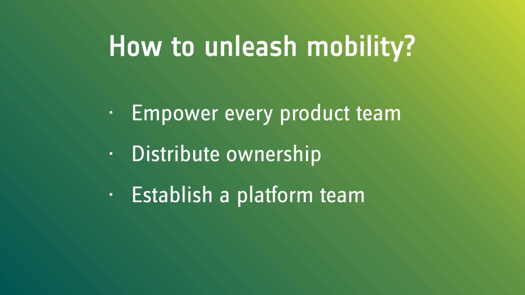 How to unleash mobility? • Empower every produc...
