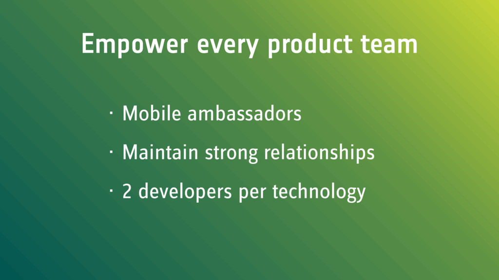 Empower every product team • Mobile ambassadors...