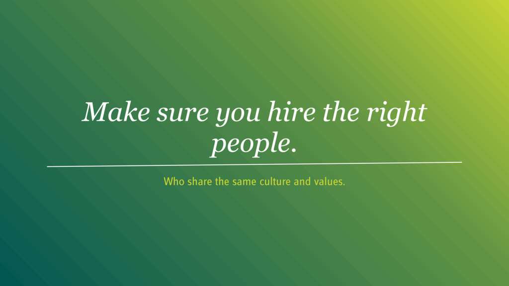 Make sure you hire the right people. Who share ...