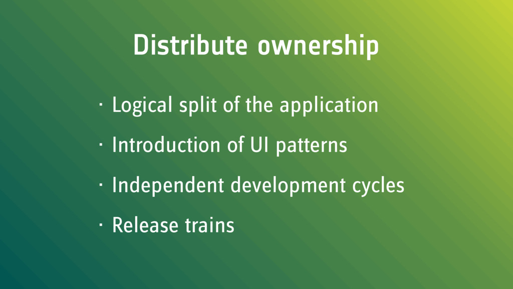 Distribute ownership • Logical split of the app...