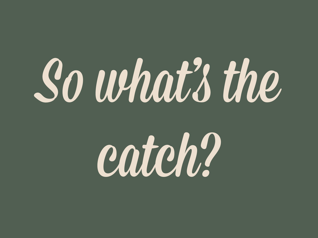 So what's the catch?