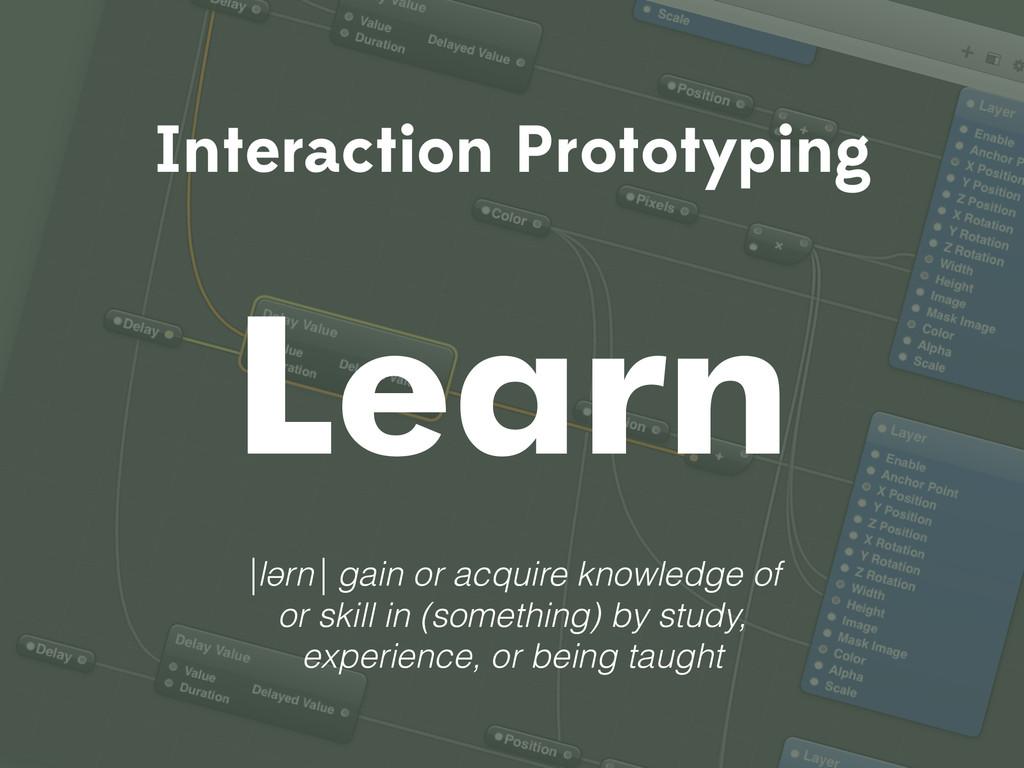 Interaction Prototyping Learn |lərn| gain or ac...