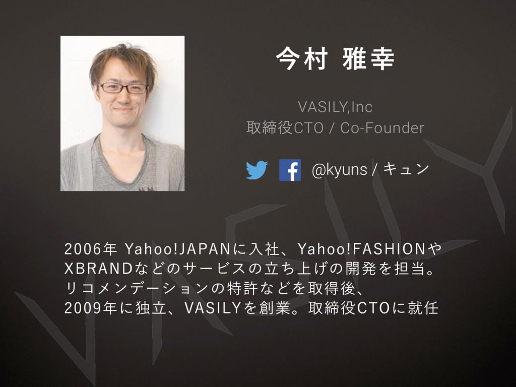 ࠓଜխ @kyuns / Ωϡϯ VASILY,Inc औకCTO / Co-Found...