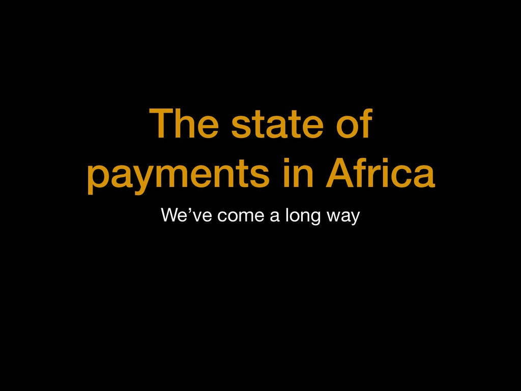 The state of payments in Africa We've come a lo...