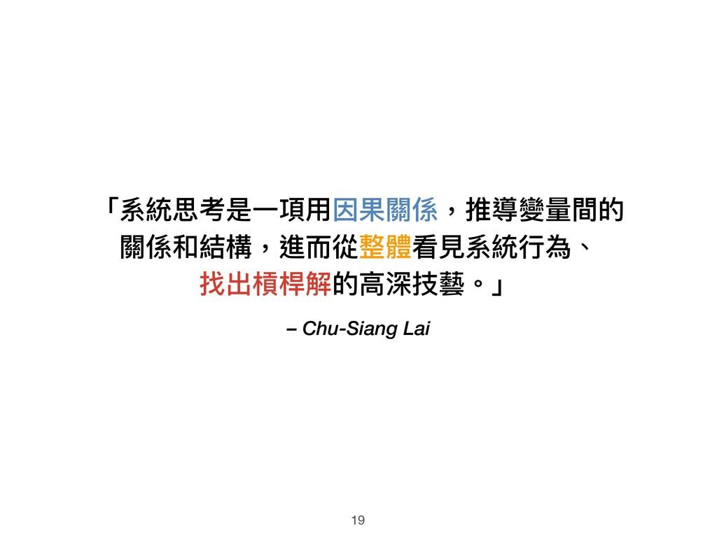 – Chu-Siang Lai 「系統思考是⼀一項⽤用因果關係,推導變量量間的 關係和結構,進...