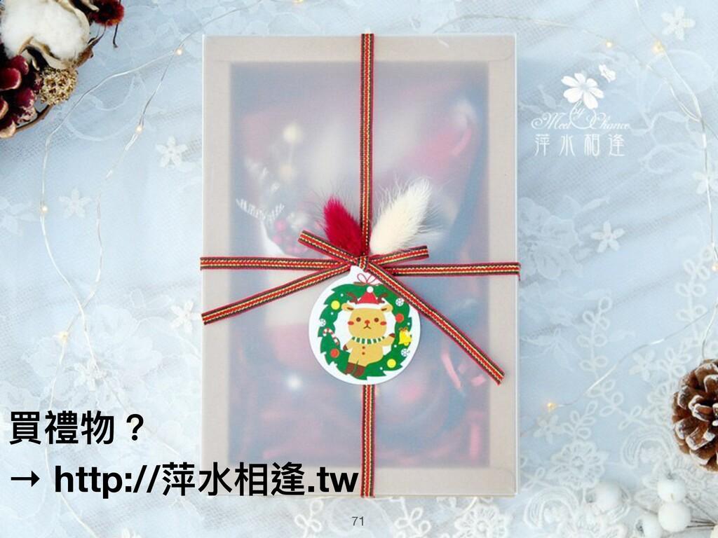 71 買禮物? → http://萍⽔水相逢.tw