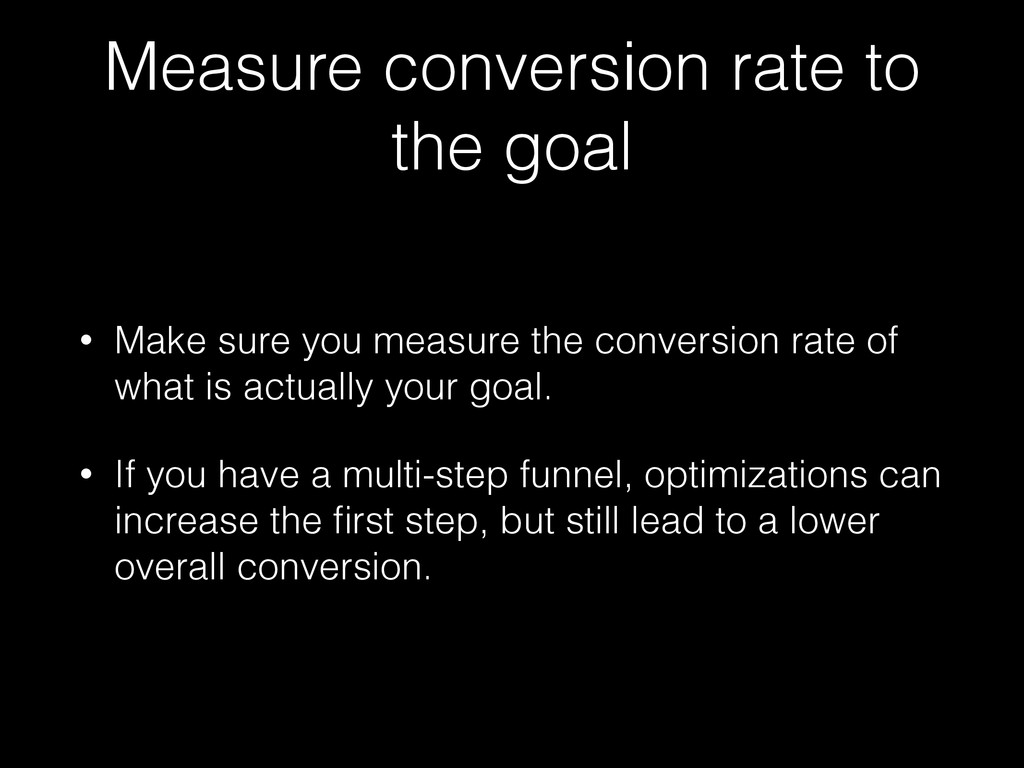 Measure conversion rate to the goal • Make sure...