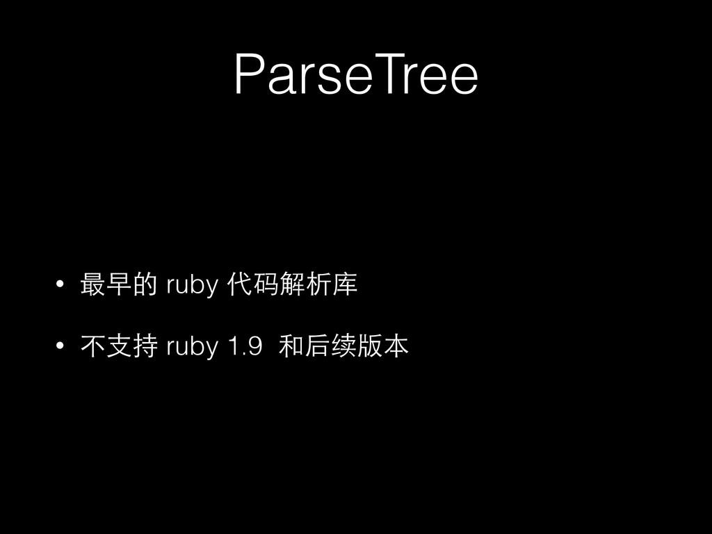 ParseTree • 最早的 ruby 代码解析库 • 不⽀支持 ruby 1.9 和后续版本